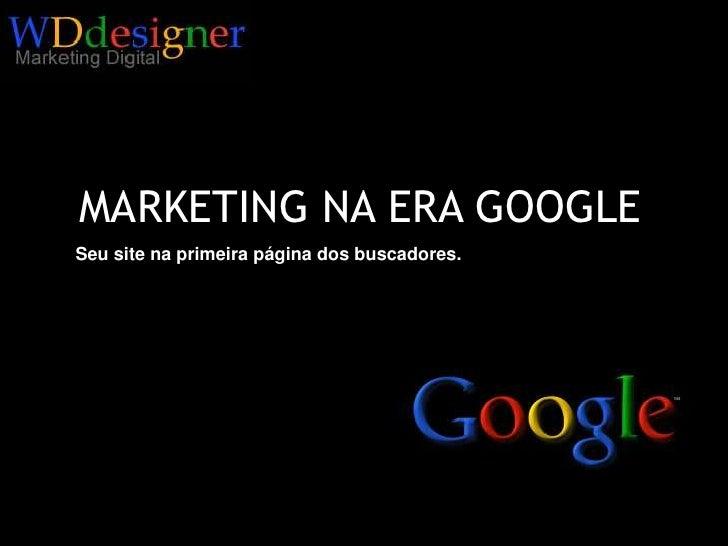MARKETING NA ERA GOOGLE<br />Seu site na primeira página dos buscadores.<br />