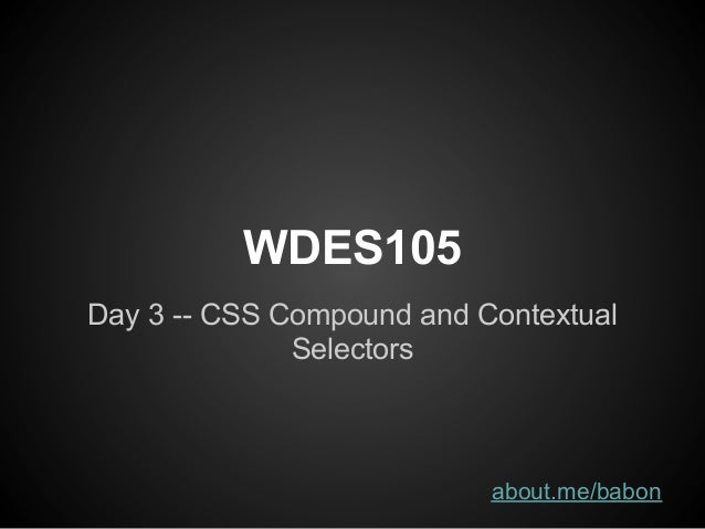 WDES105Day 3 -- CSS Compound and Contextual              Selectors                           about.me/babon