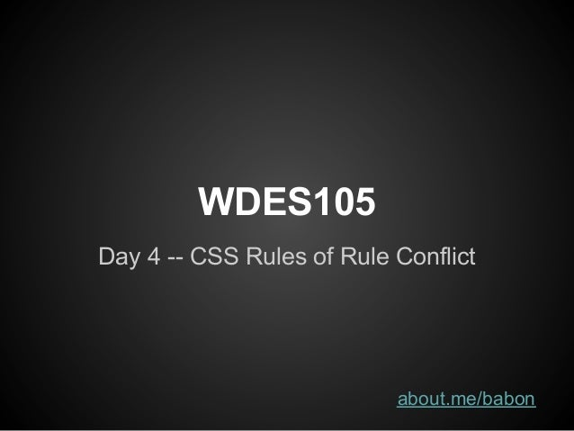 WDES105Day 4 -- CSS Rules of Rule Conflict                           about.me/babon