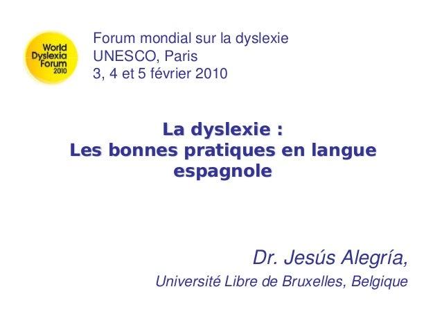 La dyslexie : Les bonnes pratiques en langue espagnole Dr. Jesús Alegría, Université Libre de Bruxelles, Belgique Forum mo...