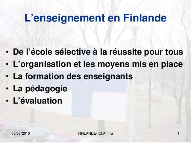 03/03/2010 FINLANDE- Cl.Anttila 1 L'enseignement en Finlande • De l'école sélective à la réussite pour tous • L'organisati...