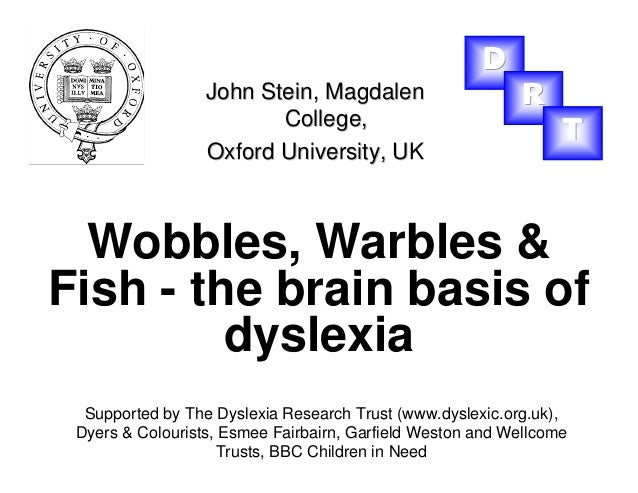 Wobbles, Warbles & Fish - the brain basis of dyslexia John Stein,John Stein, MagdalenMagdalen College,College, Oxford Univ...
