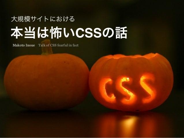 本当は怖いCSSの話 大規模サイトにおける Makoto Inoue Talk of CSS fearful in fact