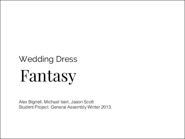 Wedding Dress  Fantasy Alex Bignell, Michael Iseri, Jason Scott Student Project. General Assembly Winter 2013.