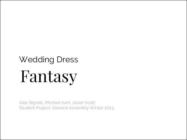 Wedding Dress  Fantasy Alex Bignell, Michael Iseri, Jason Scott Student Project. General Assembly Winter 2013.