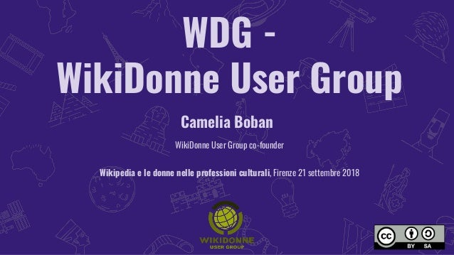 WDG - WikiDonne User Group Camelia Boban WikiDonne User Group co-founder Wikipedia e le donne nelle professioni culturali,...