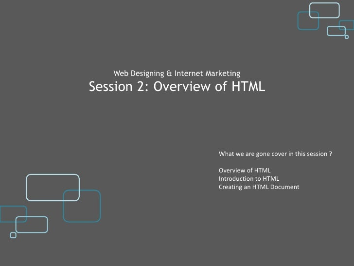Web Designing & Internet MarketingSession 2: Overview of HTML                               What we are gone cover in this...