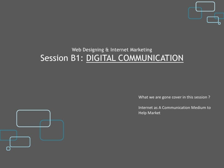 Web Designing & Internet MarketingSession B1: DIGITAL COMMUNICATION                                   What we are gone cov...