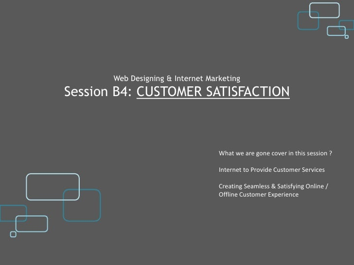 Web Designing & Internet MarketingSession B4: CUSTOMER SATISFACTION                                   What we are gone cov...
