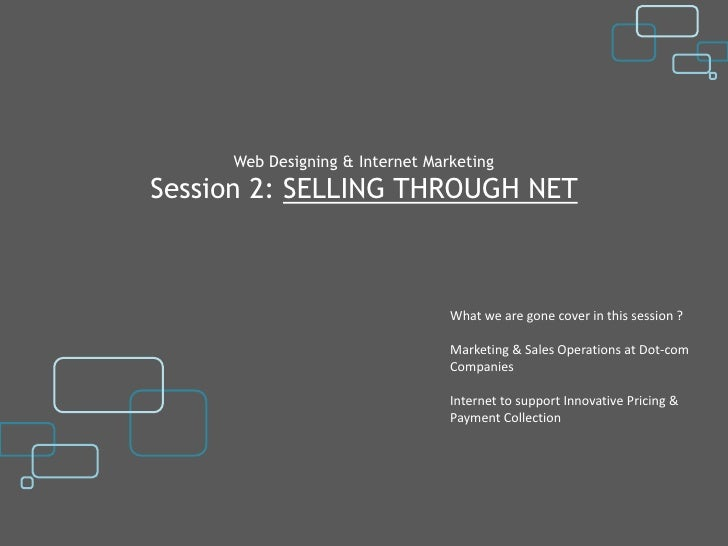 Web Designing & Internet MarketingSession 2: SELLING THROUGH NET                                 What we are gone cover in...