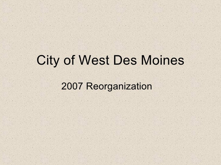 City of West Des Moines <ul><li>2007 Reorganization </li></ul>