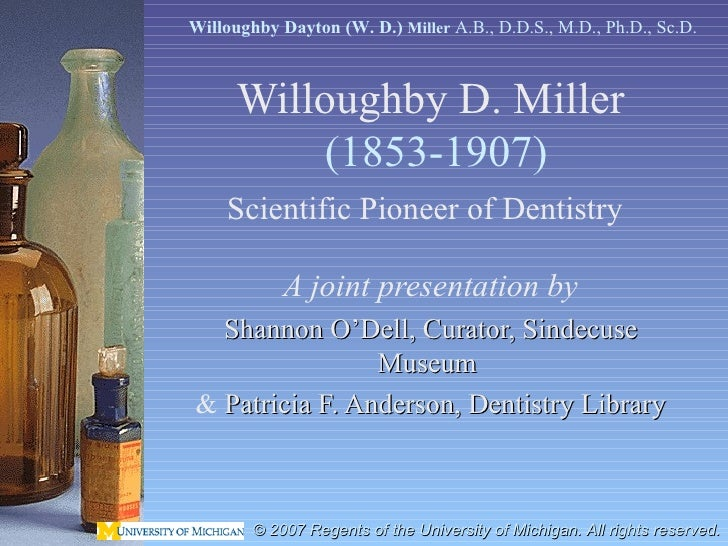 Willoughby D. Miller   (1853-1907) Scientific Pioneer of Dentistry   A joint presentation by Shannon O'Dell, Curator, Sind...