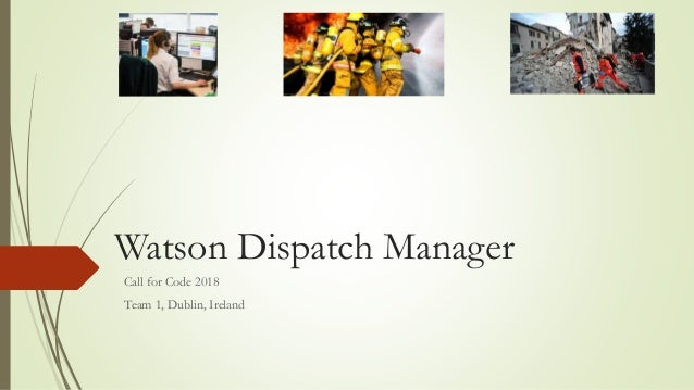 Watson Dispatch Manager Call for Code 2018 Team 1, Dublin, Ireland