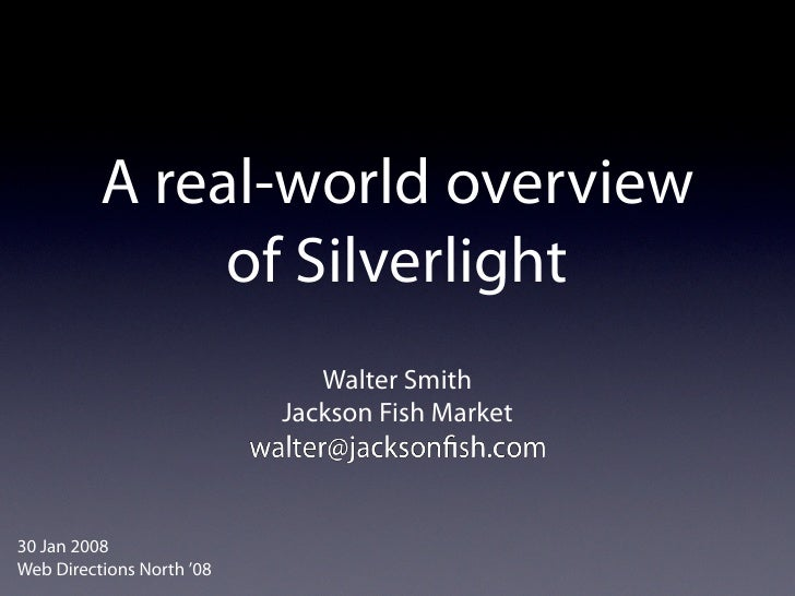 A real-world overview                of Silverlight                               Walter Smith                            ...