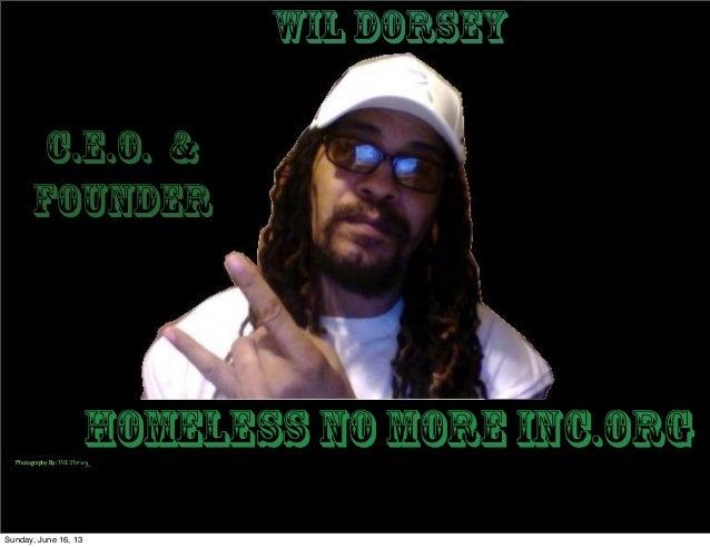 Homeless No More Inc.orgC.E.O. &FounderWil DorseyPhotography By: Wil DorseySunday, June 16, 13