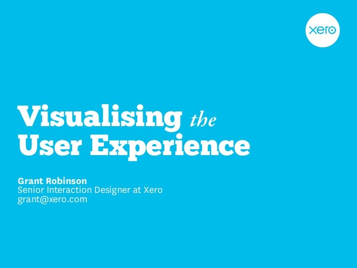 Visualising the User Experience Grant Robinson Senior Interaction Designer at Xero grant@xero.com