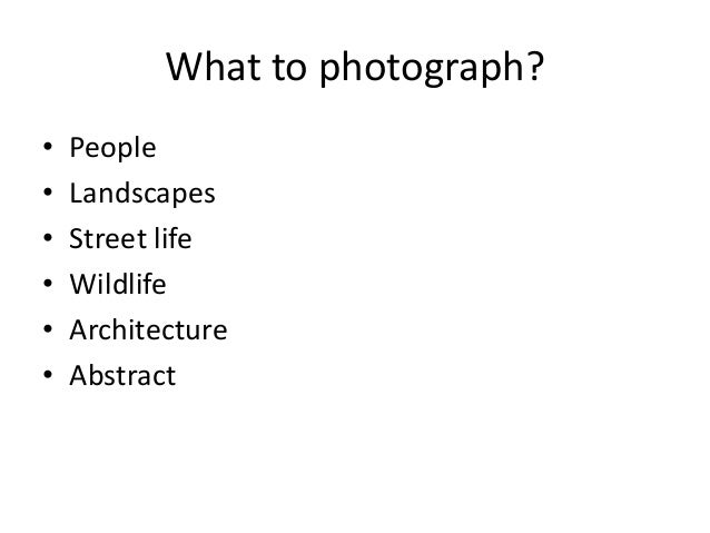 What to photograph? • People • Landscapes • Street life • Wildlife • Architecture • Abstract