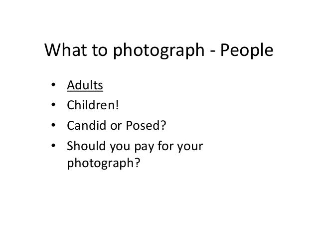What to photograph - People • Adults • Children! • Candid or Posed? • Should you pay for your photograph?