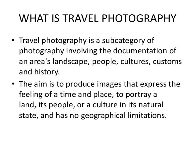WHAT IS TRAVEL PHOTOGRAPHY • Travel photography is a subcategory of photography involving the documentation of an area's l...