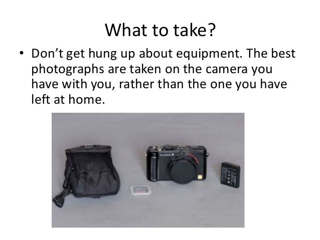 What to take? • Don't get hung up about equipment. The best photographs are taken on the camera you have with you, rather ...