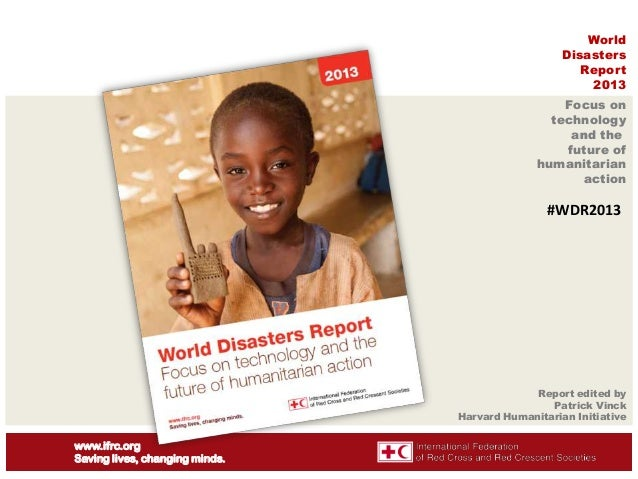 World Disasters Report 2013 Focus on technology and the future of humanitarian action  #WDR2013  Report edited by Patrick ...