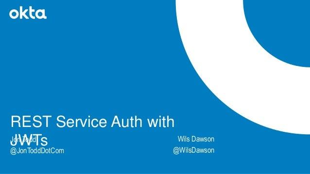 Jon Todd @JonToddDotCom REST Service Auth with JWTs Wils Dawson @WilsDawson