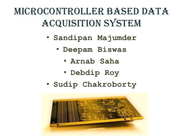 Microcontroller based Data Acquisition System • Sandipan Majumder • Deepam Biswas • Arnab Saha • Debdip Roy • Sudip Chakro...