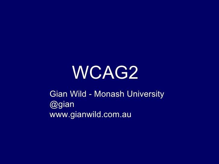 WCAG2 Gian Wild - Monash University @gian www.gianwild.com.au