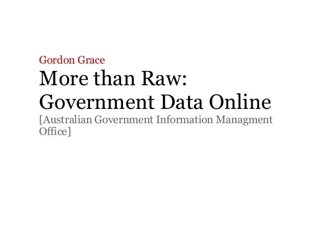 Gordon Grace More than Raw: Government Data Online [Australian Government Information Managment Office]
