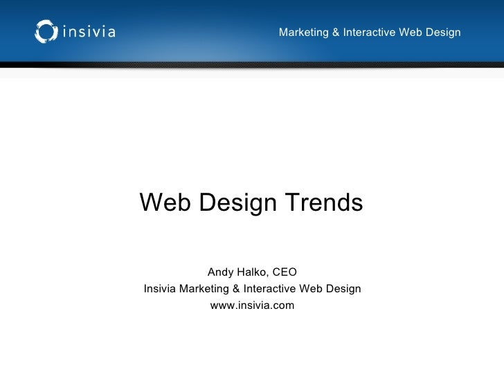 Web Design Trends Andy Halko, CEO Insivia Marketing & Interactive Web Design www.insivia.com Marketing & Interactive Web D...