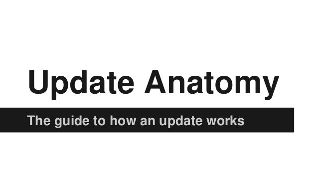 Update Anatomy The guide to how an update works