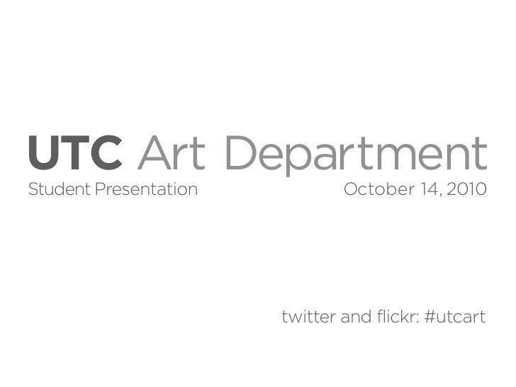 UTC Art Department Student Presentation           October 14, 2010                            twitter and flickr: #utcart