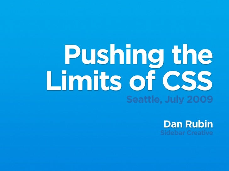 Pushing the Limits of CSS       Seattle, July 2009               Dan Rubin              Sidebar Creative