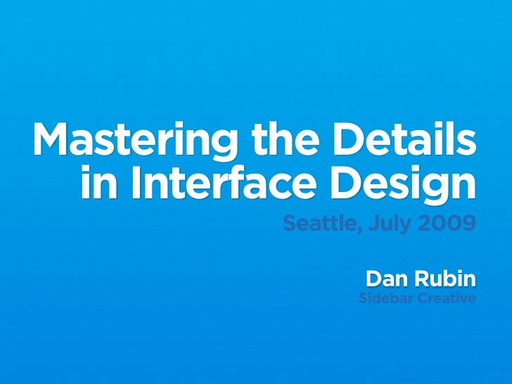 Mastering the Details  in Interface Design            Seattle, July 2009                    Dan Rubin                   Si...