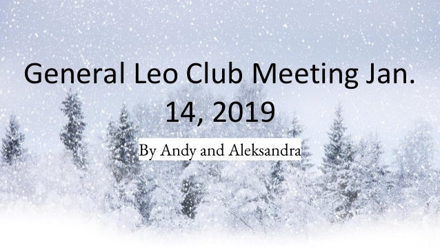 General Leo Club Meeting Jan. 14, 2019 By Andy and Aleksandra