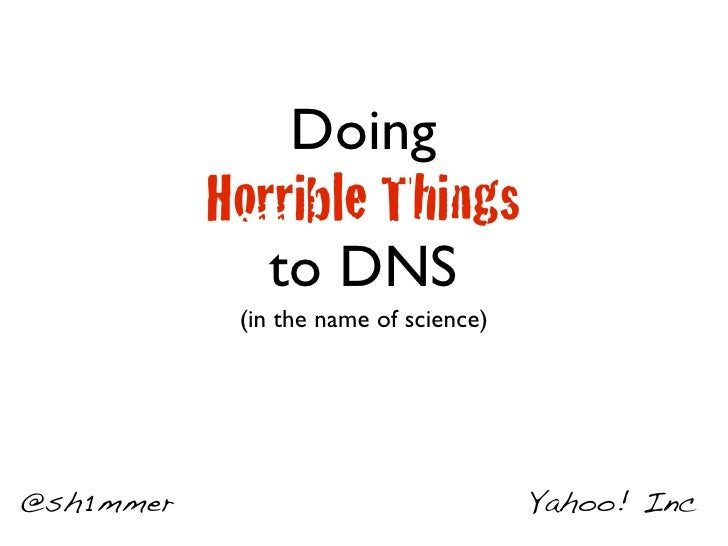 Doing            Horrible Things               to DNS             (in the name of science)     @sh1mmer                   ...
