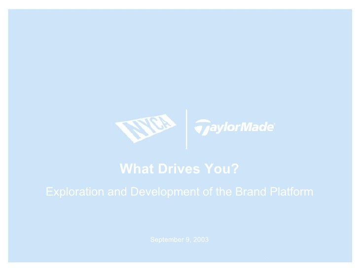 What Drives You? Exploration and Development of the Brand Platform September 9, 2003