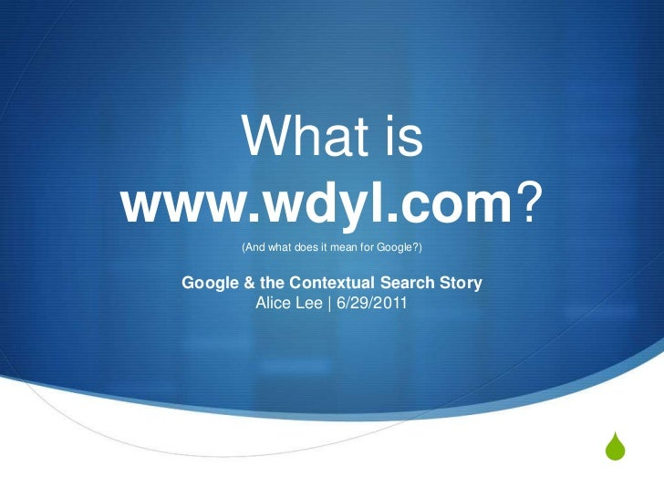 What is www.wdyl.com?<br />(And what does it mean for Google?)<br />Google & the Contextual Search StoryAlice Lee   6/29/2...