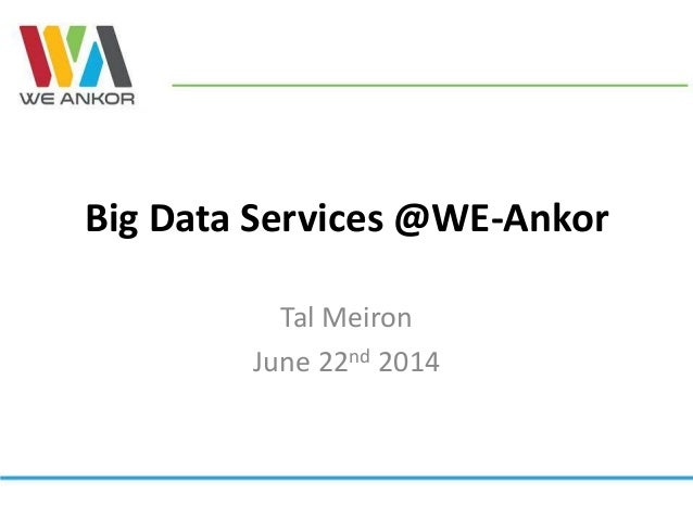 Big Data Services @WE-Ankor Tal Meiron June 22nd 2014