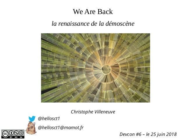 We Are Back Christophe Villeneuve @hellosct1 @hellosct1@mamot.fr Devcon #6 – le 25 juin 2018 la renaissance de la démoscène