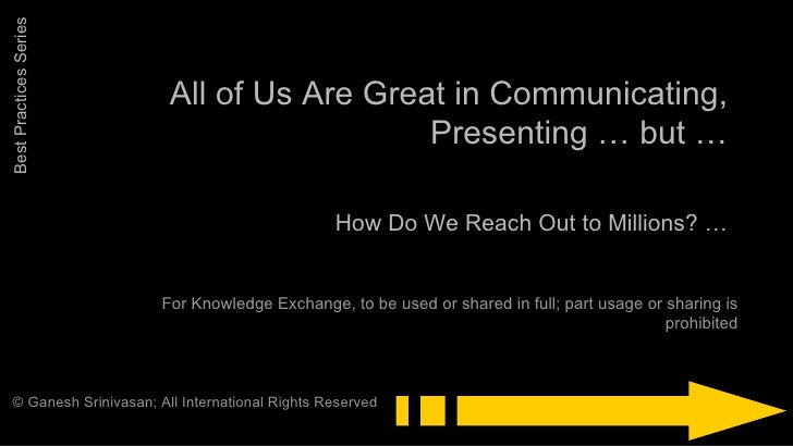 All of Us Are Great in Communicating, Presenting … but … How Do We Reach Out to Millions? … For Knowledge Exchange, to be ...
