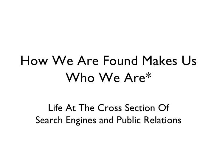 How We Are Found Makes Us Who We Are* Life At The Cross Section Of Search Engines and Public Relations