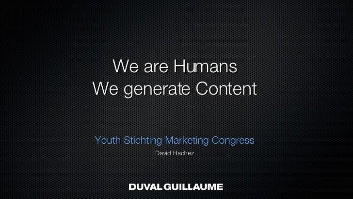 We are Humans We generate Content <ul><li>Youth Stichting Marketing Congress </li></ul><ul><li>David Hachez </li></ul>