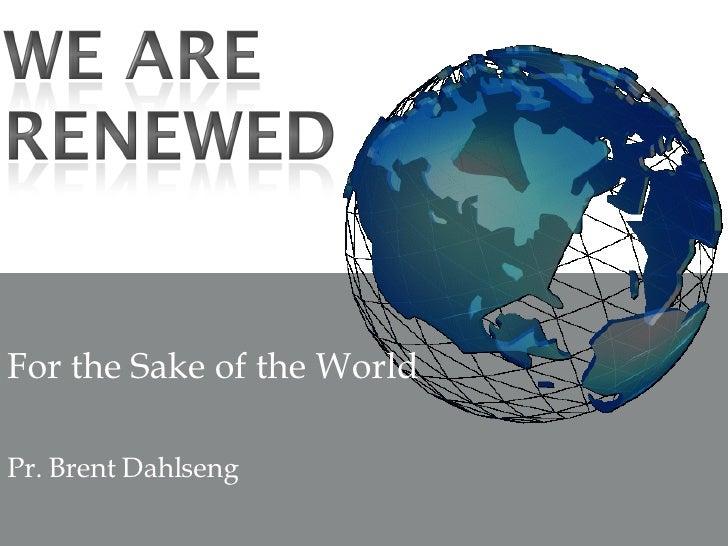 For the Sake of the World Pr. Brent Dahlseng