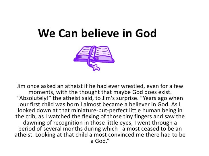 We Can believe in God <br />Jim once asked an atheist if he had ever wrestled, even for a few moments, with the thought th...