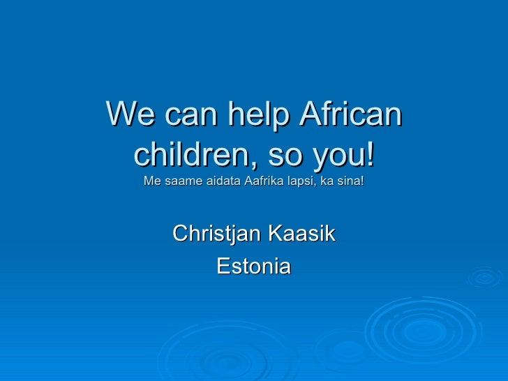 We can help African children, so you! Me saame aidata Aafrika lapsi, ka sina! Christjan Kaasik Estonia