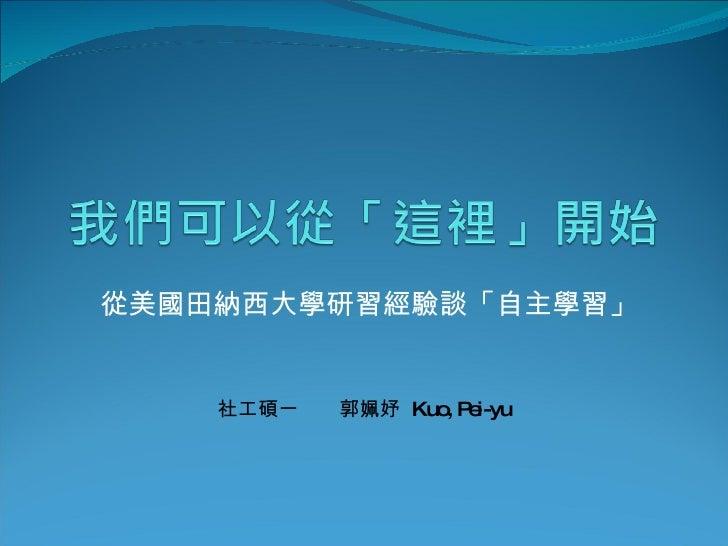 從美國田納西大學研習經驗談「自主學習」       社工碩一   郭姵妤 Kuo P i-yu                   , e