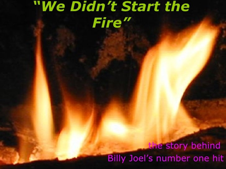 we didnt start the fire Maybe we didn't start the fire but we often fanned the flames or threw gasoline on it dylan does this sort of history lesson through music better than anyone by far billy joel is a talented songwriter but he is no dylan.