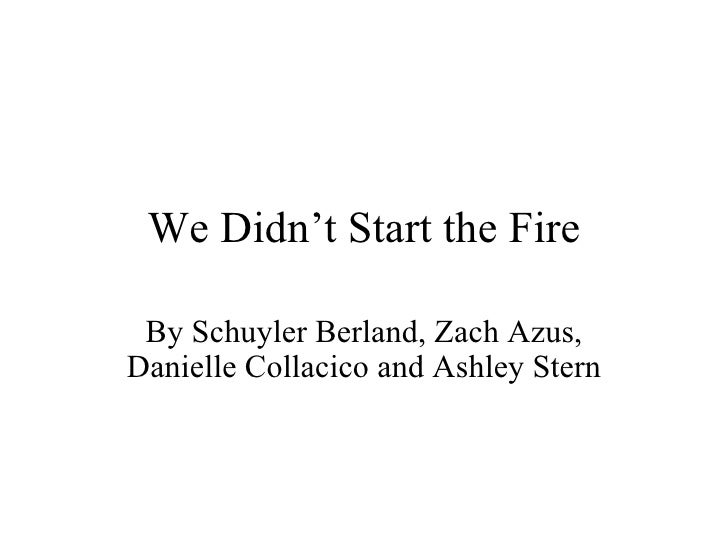 We Didn't Start the Fire By Schuyler Berland, Zach Azus, Danielle Collacico and Ashley Stern