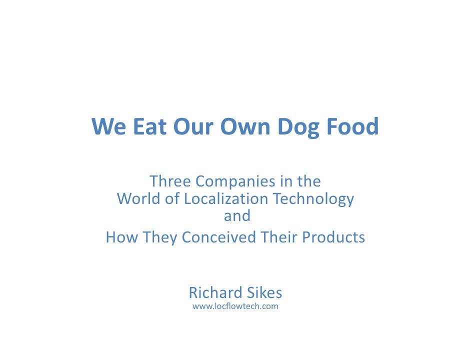 We Eat Our Own Dog Food       Three Companies in the    World of Localization Technology                                 g...